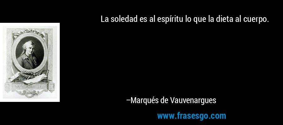 La soledad es al espíritu lo que la dieta al cuerpo. – Marqués de Vauvenargues