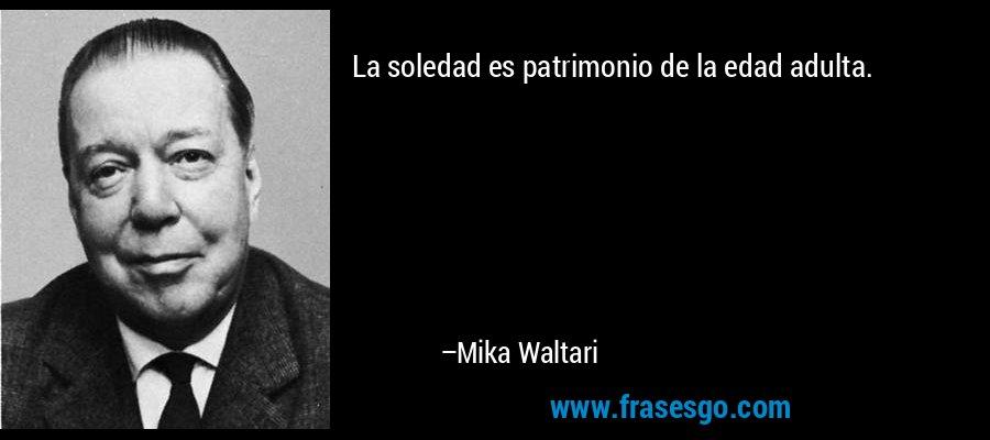 La soledad es patrimonio de la edad adulta. – Mika Waltari