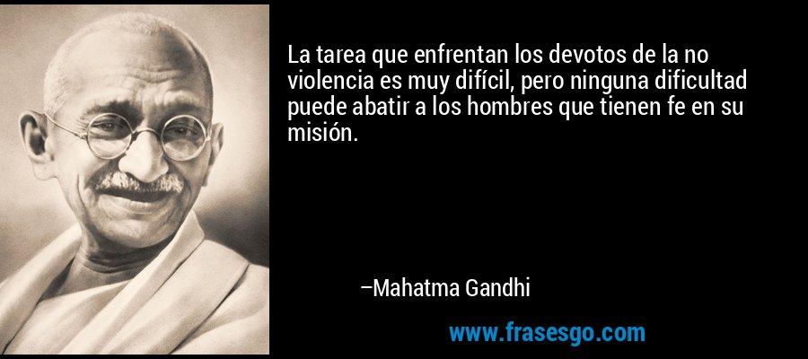 La tarea que enfrentan los devotos de la no violencia es muy difícil, pero ninguna dificultad puede abatir a los hombres que tienen fe en su misión. – Mahatma Gandhi