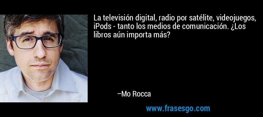 La televisión digital, radio por satélite, videojuegos, iPods - tanto los medios de comunicación. ¿Los libros aún importa más? – Mo Rocca