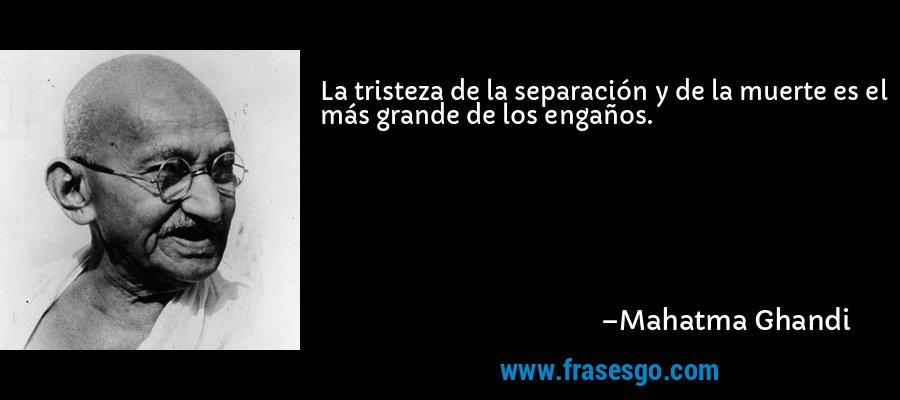 La tristeza de la separación y de la muerte es el más grande de los engaños. – Mahatma Ghandi