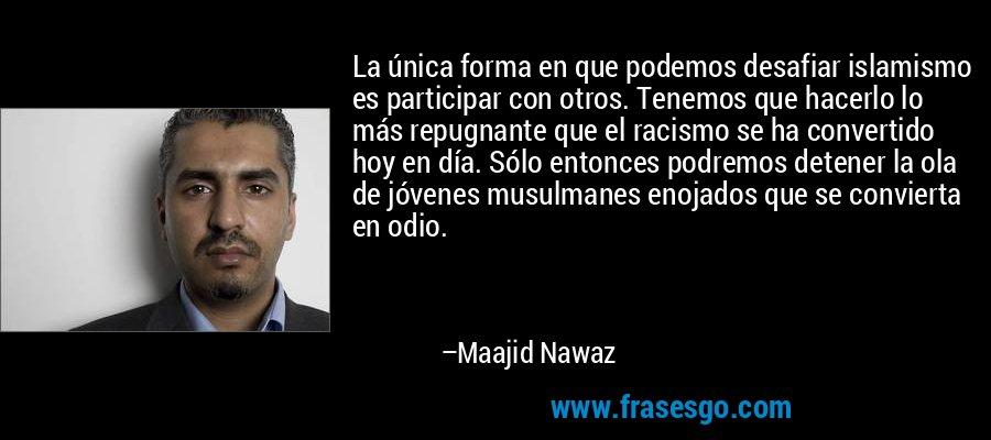 La única forma en que podemos desafiar islamismo es participar con otros. Tenemos que hacerlo lo más repugnante que el racismo se ha convertido hoy en día. Sólo entonces podremos detener la ola de jóvenes musulmanes enojados que se convierta en odio. – Maajid Nawaz
