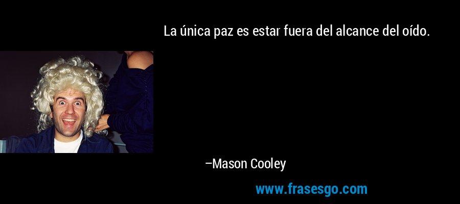 La única paz es estar fuera del alcance del oído. – Mason Cooley
