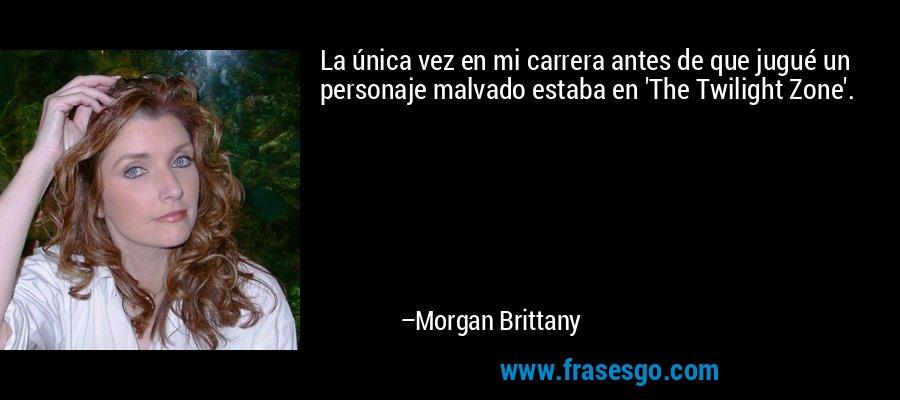 La única vez en mi carrera antes de que jugué un personaje malvado estaba en 'The Twilight Zone'. – Morgan Brittany