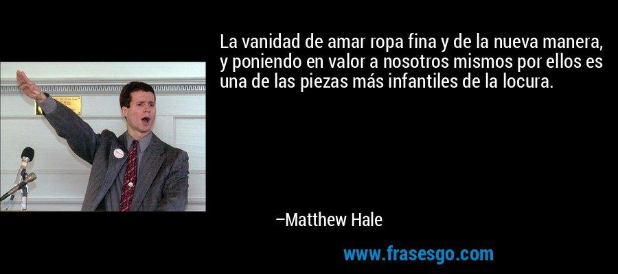 La vanidad de amar ropa fina y de la nueva manera, y poniendo en valor a nosotros mismos por ellos es una de las piezas más infantiles de la locura. – Matthew Hale