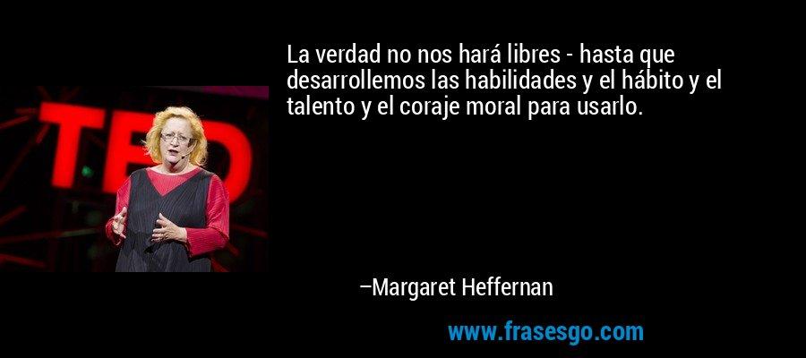 La verdad no nos hará libres - hasta que desarrollemos las habilidades y el hábito y el talento y el coraje moral para usarlo. – Margaret Heffernan