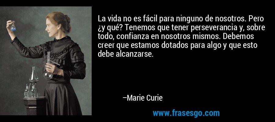 La vida no es fácil para ninguno de nosotros. Pero ¿y qué? Tenemos que tener perseverancia y, sobre todo, confianza en nosotros mismos. Debemos creer que estamos dotados para algo y que esto debe alcanzarse. – Marie Curie