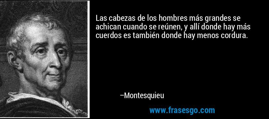 Las cabezas de los hombres más grandes se achican cuando se reúnen, y allí donde hay más cuerdos es también donde hay menos cordura. – Montesquieu