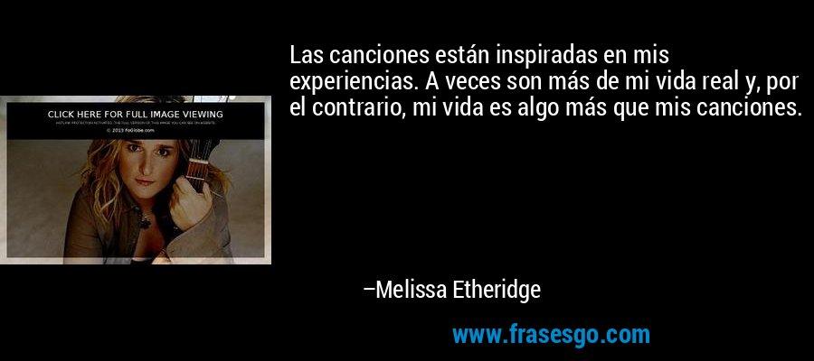Las canciones están inspiradas en mis experiencias. A veces son más de mi vida real y, por el contrario, mi vida es algo más que mis canciones. – Melissa Etheridge
