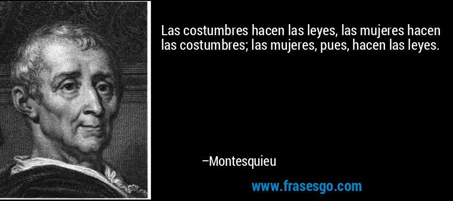 Las costumbres hacen las leyes, las mujeres hacen las costumbres; las mujeres, pues, hacen las leyes. – Montesquieu