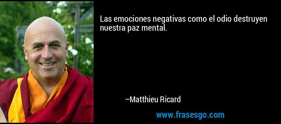 Las emociones negativas como el odio destruyen nuestra paz mental. – Matthieu Ricard