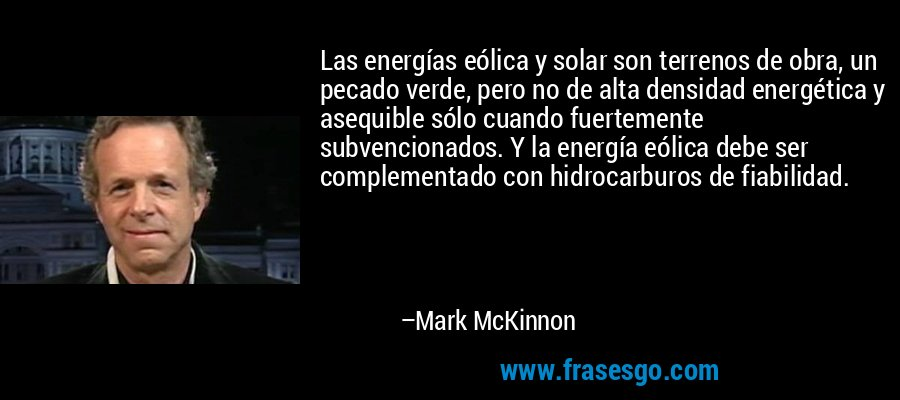 Las energías eólica y solar son terrenos de obra, un pecado verde, pero no de alta densidad energética y asequible sólo cuando fuertemente subvencionados. Y la energía eólica debe ser complementado con hidrocarburos de fiabilidad. – Mark McKinnon
