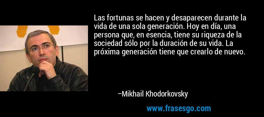 Las fortunas se hacen y desaparecen durante la vida de una sola generación. Hoy en día, una persona que, en esencia, tiene su riqueza de la sociedad sólo por la duración de su vida. La próxima generación tiene que crearlo de nuevo. – Mikhail Khodorkovsky