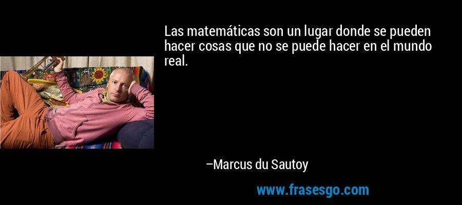 Las matemáticas son un lugar donde se pueden hacer cosas que no se puede hacer en el mundo real. – Marcus du Sautoy