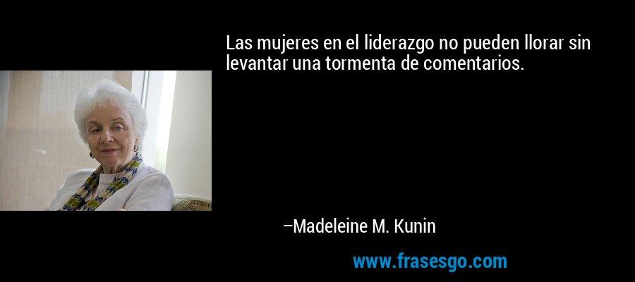 Las mujeres en el liderazgo no pueden llorar sin levantar una tormenta de comentarios. – Madeleine M. Kunin
