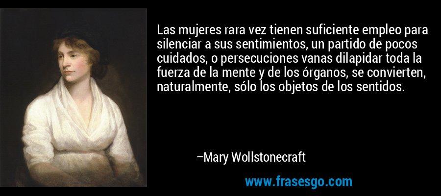 Las mujeres rara vez tienen suficiente empleo para silenciar a sus sentimientos, un partido de pocos cuidados, o persecuciones vanas dilapidar toda la fuerza de la mente y de los órganos, se convierten, naturalmente, sólo los objetos de los sentidos. – Mary Wollstonecraft