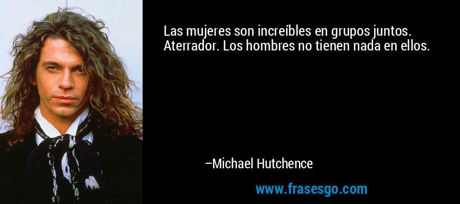 Las mujeres son increíbles en grupos juntos. Aterrador. Los hombres no tienen nada en ellos. – Michael Hutchence