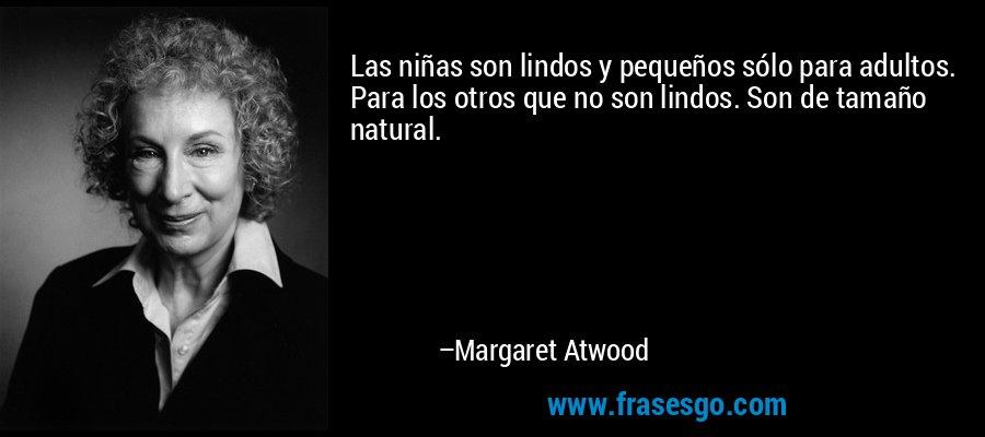 Las niñas son lindos y pequeños sólo para adultos. Para los otros que no son lindos. Son de tamaño natural. – Margaret Atwood