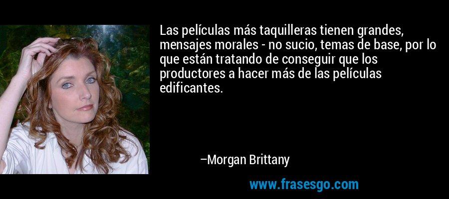 Las películas más taquilleras tienen grandes, mensajes morales - no sucio, temas de base, por lo que están tratando de conseguir que los productores a hacer más de las películas edificantes. – Morgan Brittany