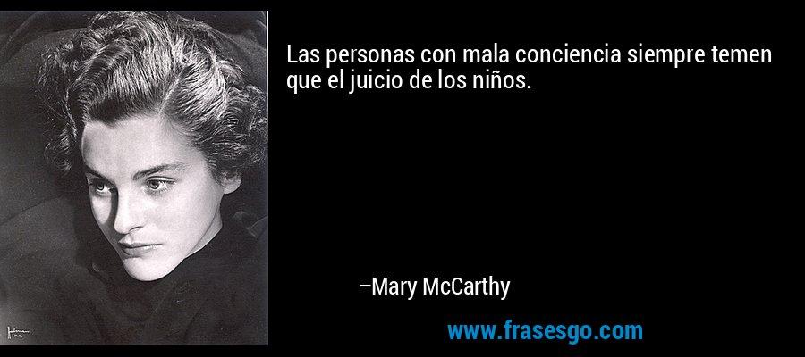 Las personas con mala conciencia siempre temen que el juicio de los niños. – Mary McCarthy