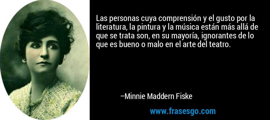 Las personas cuya comprensión y el gusto por la literatura, la pintura y la música están más allá de que se trata son, en su mayoría, ignorantes de lo que es bueno o malo en el arte del teatro. – Minnie Maddern Fiske