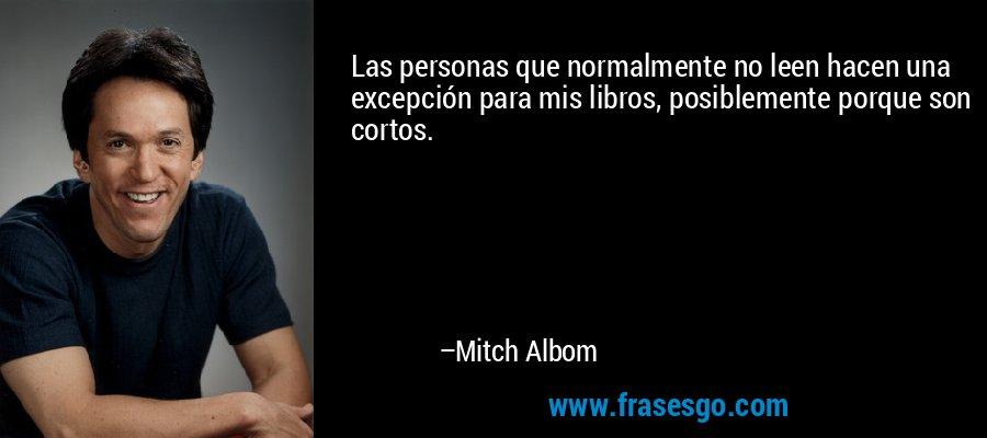 Las personas que normalmente no leen hacen una excepción para mis libros, posiblemente porque son cortos. – Mitch Albom