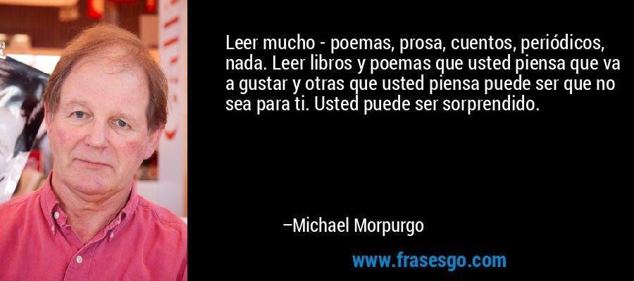 Leer mucho - poemas, prosa, cuentos, periódicos, nada. Leer libros y poemas que usted piensa que va a gustar y otras que usted piensa puede ser que no sea para ti. Usted puede ser sorprendido. – Michael Morpurgo