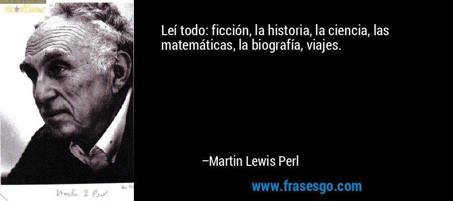 Leí todo: ficción, la historia, la ciencia, las matemáticas, la biografía, viajes. – Martin Lewis Perl