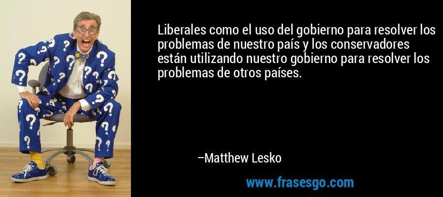 Liberales como el uso del gobierno para resolver los problemas de nuestro país y los conservadores están utilizando nuestro gobierno para resolver los problemas de otros países. – Matthew Lesko