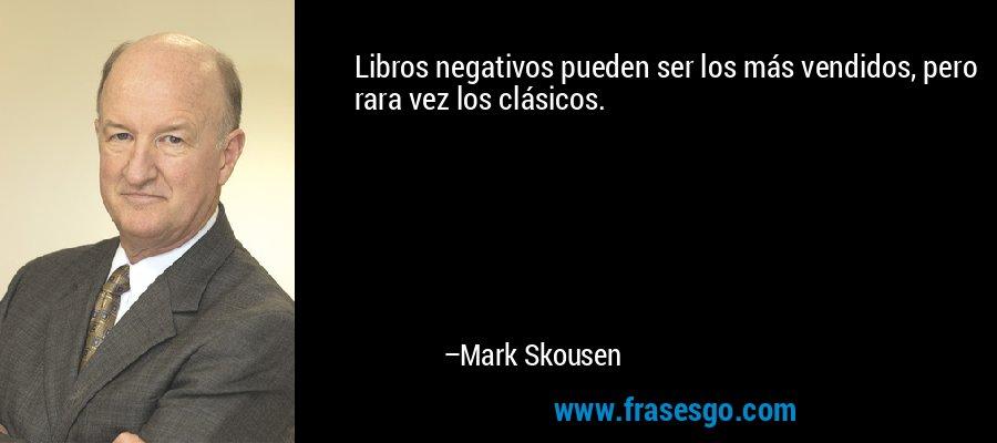Libros negativos pueden ser los más vendidos, pero rara vez los clásicos. – Mark Skousen