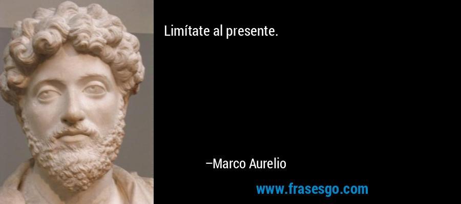 Limítate al presente. – Marco Aurelio