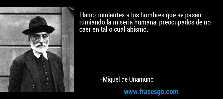 Llamo rumiantes a los hombres que se pasan rumiando la miseria humana, preocupados de no caer en tal o cual abismo. – Miguel de Unamuno