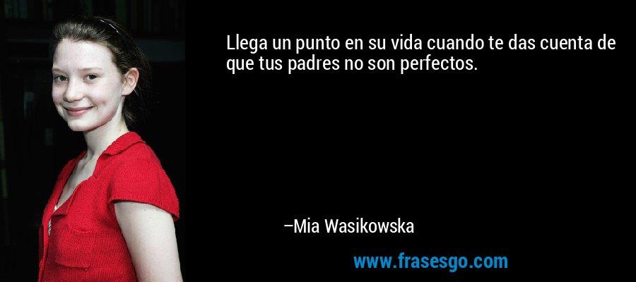 Llega un punto en su vida cuando te das cuenta de que tus padres no son perfectos. – Mia Wasikowska
