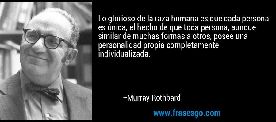 Lo glorioso de la raza humana es que cada persona es única, el hecho de que toda persona, aunque similar de muchas formas a otros, posee una personalidad propia completamente individualizada. – Murray Rothbard
