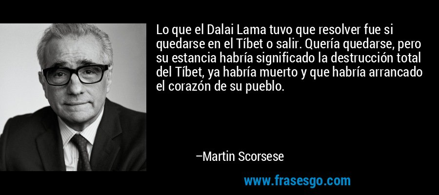 Lo que el Dalai Lama tuvo que resolver fue si quedarse en el Tíbet o salir. Quería quedarse, pero su estancia habría significado la destrucción total del Tíbet, ya habría muerto y que habría arrancado el corazón de su pueblo. – Martin Scorsese