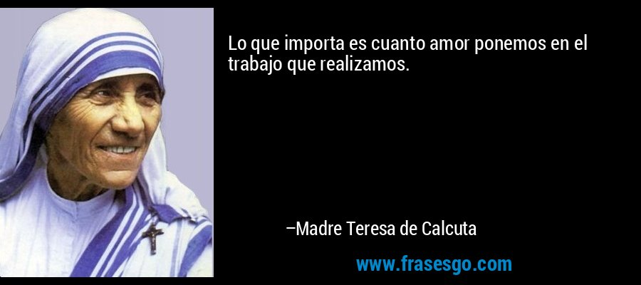Lo que importa es cuanto amor ponemos en el trabajo que realizamos. – Madre Teresa de Calcuta