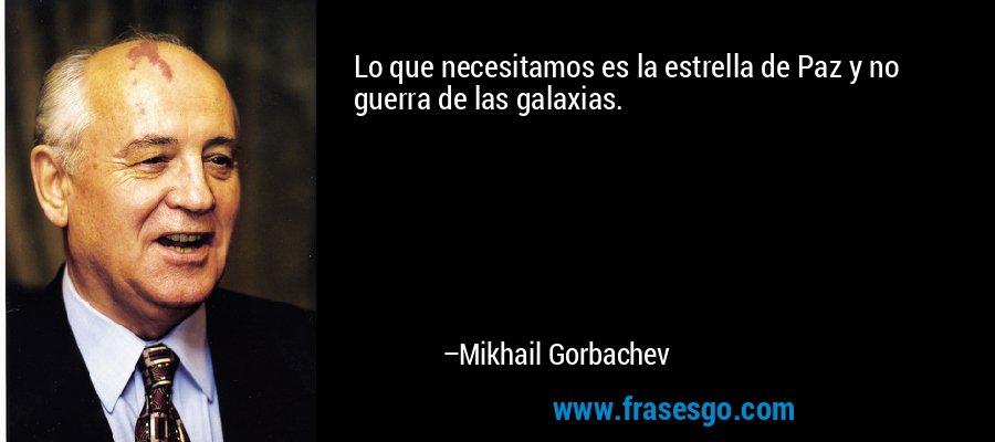 Lo que necesitamos es la estrella de Paz y no guerra de las galaxias. – Mikhail Gorbachev