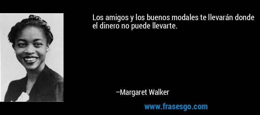 Los amigos y los buenos modales te llevarán donde el dinero no puede llevarte. – Margaret Walker