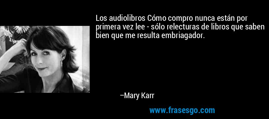 Los audiolibros Cómo compro nunca están por primera vez lee - sólo relecturas de libros que saben bien que me resulta embriagador. – Mary Karr