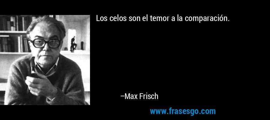 Los celos son el temor a la comparación. – Max Frisch