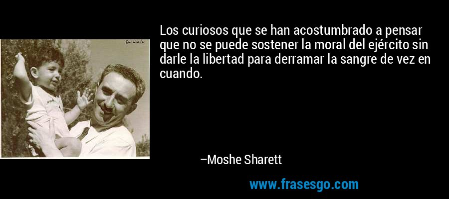 Los curiosos que se han acostumbrado a pensar que no se puede sostener la moral del ejército sin darle la libertad para derramar la sangre de vez en cuando. – Moshe Sharett