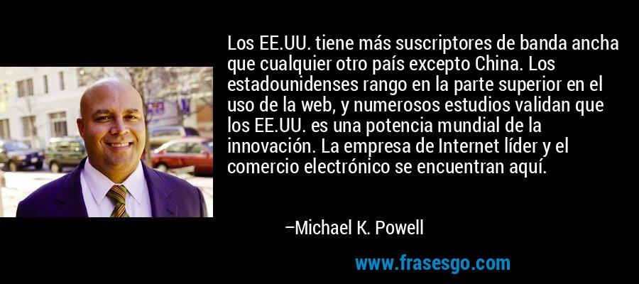 Los EE.UU. tiene más suscriptores de banda ancha que cualquier otro país excepto China. Los estadounidenses rango en la parte superior en el uso de la web, y numerosos estudios validan que los EE.UU. es una potencia mundial de la innovación. La empresa de Internet líder y el comercio electrónico se encuentran aquí. – Michael K. Powell