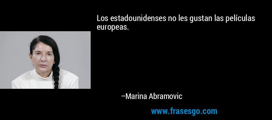 Los estadounidenses no les gustan las películas europeas. – Marina Abramovic