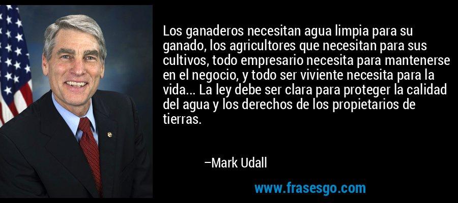 Los ganaderos necesitan agua limpia para su ganado, los agricultores que necesitan para sus cultivos, todo empresario necesita para mantenerse en el negocio, y todo ser viviente necesita para la vida... La ley debe ser clara para proteger la calidad del agua y los derechos de los propietarios de tierras. – Mark Udall