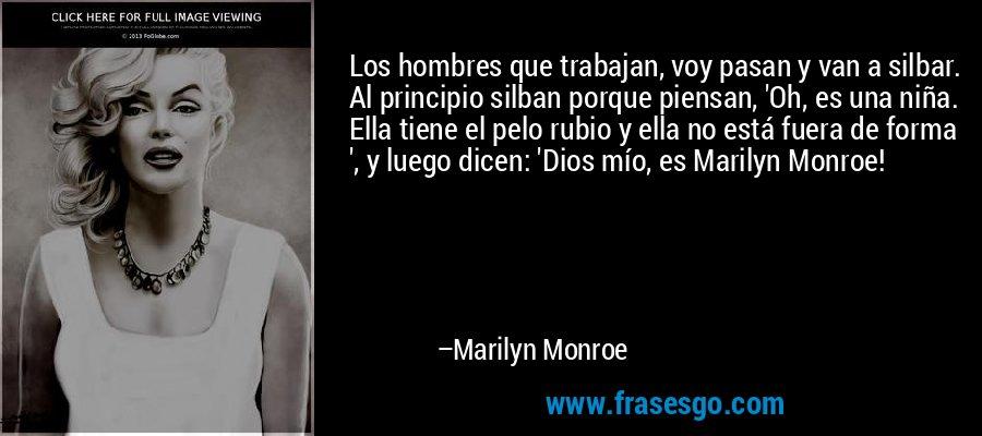 Los hombres que trabajan, voy pasan y van a silbar. Al principio silban porque piensan, 'Oh, es una niña. Ella tiene el pelo rubio y ella no está fuera de forma ', y luego dicen: 'Dios mío, es Marilyn Monroe! – Marilyn Monroe