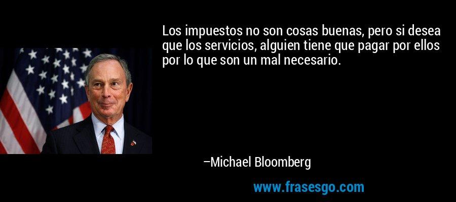 Los impuestos no son cosas buenas, pero si desea que los servicios, alguien tiene que pagar por ellos por lo que son un mal necesario. – Michael Bloomberg