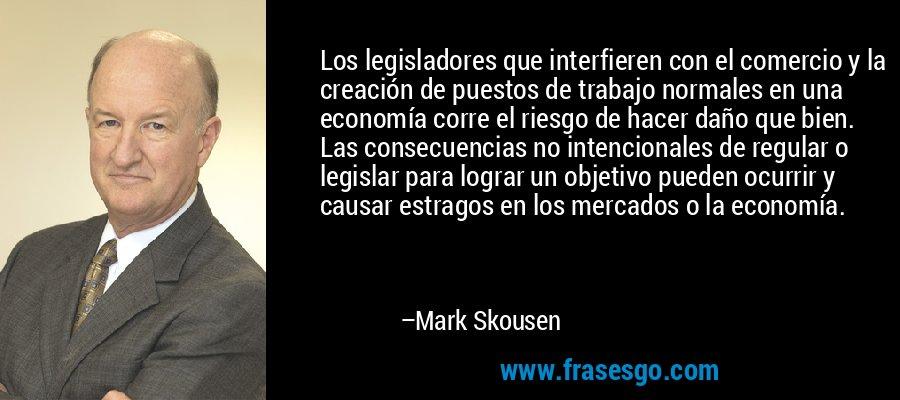 Los legisladores que interfieren con el comercio y la creación de puestos de trabajo normales en una economía corre el riesgo de hacer daño que bien. Las consecuencias no intencionales de regular o legislar para lograr un objetivo pueden ocurrir y causar estragos en los mercados o la economía. – Mark Skousen