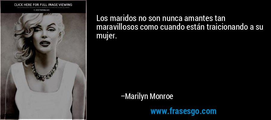 Los maridos no son nunca amantes tan maravillosos como cuando están traicionando a su mujer. – Marilyn Monroe