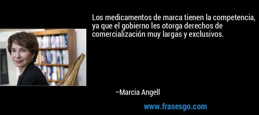 Los medicamentos de marca tienen la competencia, ya que el gobierno les otorga derechos de comercialización muy largas y exclusivos. – Marcia Angell