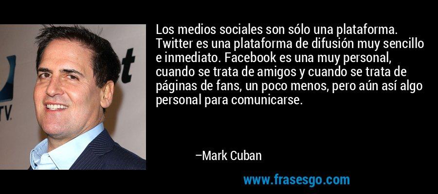 Los medios sociales son sólo una plataforma. Twitter es una plataforma de difusión muy sencillo e inmediato. Facebook es una muy personal, cuando se trata de amigos y cuando se trata de páginas de fans, un poco menos, pero aún así algo personal para comunicarse. – Mark Cuban